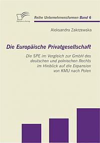Die Europäische Privatgesellschaft: Die SPE im Vergleich zur GmbH des deutschen und polnischen Rechts im Hinblick auf die Expansion von KMU nach Polen