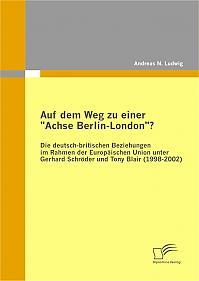 """Auf dem Weg zu einer """"Achse Berlin-London""""? - Die deutsch-britischen Beziehungen im Rahmen der Europäischen Union unter Gerhard Schröder und Tony Blair (1998-2002)"""