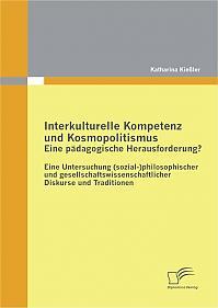 Interkulturelle Kompetenz und Kosmopolitismus - eine pädagogische Herausforderung? Eine Untersuchung (sozial-)philosophischer und gesellschaftswissenschaftlicher Diskurse und Traditionen