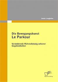 Die Bewegungskunst Le Parkour: Verändernde Wahrnehmung urbaner Gegebenheiten