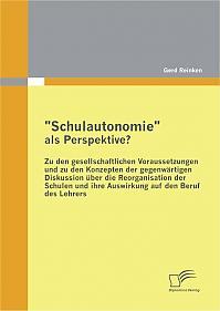 """""""Schulautonomie"""" als Perspektive? - Zu den gesellschaftlichen Voraussetzungen und zu den Konzepten der gegenwärtigen Diskussion über die Reorganisation der Schulen und ihre Auswirkung auf den Beruf des Lehrers"""
