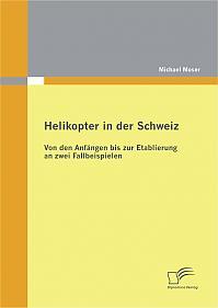 Helikopter in der Schweiz: Von den Anfängen bis zur Etablierung an zwei Fallbeispielen