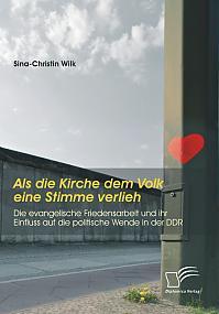 Als die Kirche dem Volk eine Stimme verlieh - Die evangelische Friedensarbeit und ihr Einfluss auf die politische Wende in der DDR