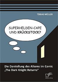 """Superhelden-Cape und Krückstock? Die Darstellung des Alterns im Comic """"The Dark Knight Returns"""""""