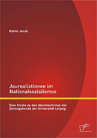 Journalistinnen im Nationalsozialismus: Eine Studie zu den Absolventinnen der Zeitungskunde der Universität Leipzig
