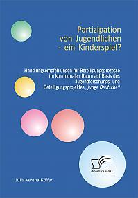 """Partizipation von Jugendlichen – ein Kinderspiel? Handlungsempfehlungen für Beteiligungsprozesse im kommunalen Raum auf Basis des Jugendforschungs- und Beteiligungsprojektes """"junge Deutsche"""""""