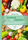 Die Zukunft is(s)t vegetarisch: Der Wandel von einer fleischdominierten Esskultur zu einer vegetarischen Ernährungsweise