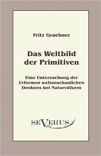 Das Weltbild der Primitiven: Eine Untersuchung der Urformen weltanschaulichen Denkens bei Naturvölkern