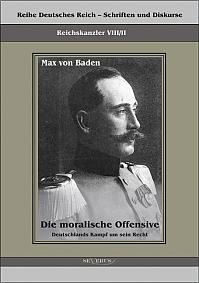 Prinz Max von Baden. Die moralische Offensive. Deutschlands Kampf um sein Recht