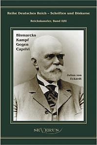 Leo Graf von Caprivi - Bismarcks Kampf gegen Caprivi