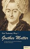 Goethes Mutter: Catharina Elisabeth Goethe, die Mutter von Johann Wolfgang von Goethe in ihren Briefen und in den Erzählungen der Bettina Brentano