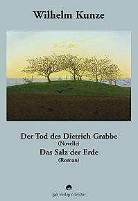 Wilhelm Kunze: Der Tod des Dietrich Grabbe (Novelle). Das Salz der Erde (Roman).