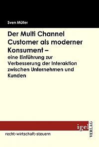 Der Multi Channel Customer als moderner Konsument - eine Einführung zur Verbesserung der Interaktion zwischen Unternehmen und Kunden