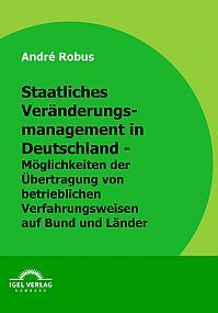 Staatliches Veränderungsmanagement in Deutschland - Möglichkeiten der Übertragung von betrieblichen Verfahrensweisen auf Bund und Länder