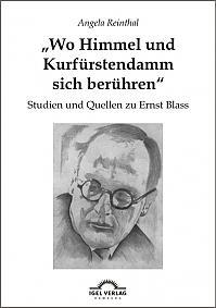 """""""Wo Himmel und Kurfürstendamm sich berühren"""": Studien und Quellen zu Ernst Blass"""