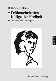 Thomas Valentin - Werke VI: Frühnachrichten/Käfige der Freiheit