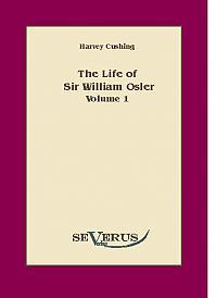 The Life of Sir William Osler , Volume 1