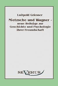 Nietzsche und Wagner - neue Beiträge zur Geschichte und Psychologie ihrer Freundschaft