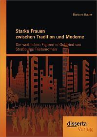 Starke Frauen zwischen Tradition und Moderne: Die weiblichen Figuren in Gottfried von Straßburgs Tristanroman