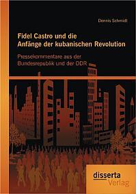 Fidel Castro und die Anfänge der kubanischen Revolution: Pressekommentare aus der Bundesrepublik und der DDR