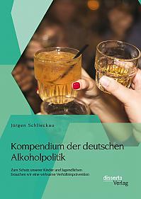 Kompendium der deutschen Alkoholpolitik: Zum Schutz unserer Kinder und Jugendlichen brauchen wir eine wirksame Verhältnisprävention