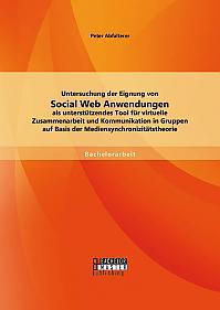 Untersuchung der Eignung von Social Web Anwendungen als unterstützendes Tool für virtuelle Zusammenarbeit und Kommunikation in Gruppen auf Basis der Mediensynchronizitätstheorie