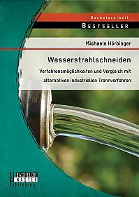 Wasserstrahlschneiden: Verfahrensmöglichkeiten und Vergleich mit alternativen industriellen Trennverfahren