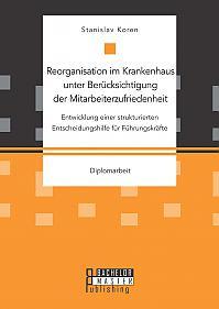 Reorganisation im Krankenhaus unter Berücksichtigung der Mitarbeiterzufriedenheit: Entwicklung einer strukturierten Entscheidungshilfe für Führungskräfte