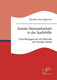 Soziale Netzwerkarbeit in der Suchthilfe: Case Management als Methode der Sozialen Arbeit