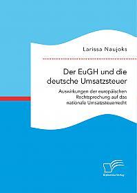 Der EuGH und die deutsche Umsatzsteuer. Auswirkungen der europäischen Rechtsprechung auf das nationale Umsatzsteuerrecht