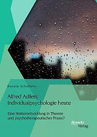 Alfred Adlers Individualpsychologie heute. Eine Weiterentwicklung in Theorie und psychotherapeutischer Praxis?