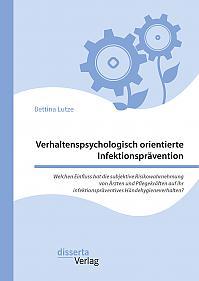 Verhaltenspsychologisch orientierte Infektionsprävention. Welchen Einfluss hat die subjektive Risikowahrnehmung von Ärzten und Pflegekräften auf ihr infektionspräventives Händehygieneverhalten?