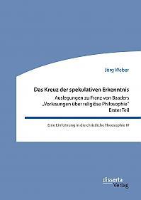 """Das Kreuz der spekulativen Erkenntnis. Auslegungen zu Franz von Baaders """"Vorlesungen über religiöse Philosophie"""" – Erster Teil"""