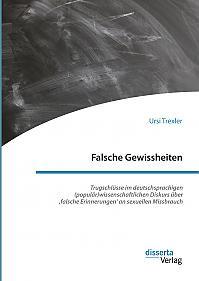 Falsche Gewissheiten. Trugschlüsse im deutschsprachigen (populär)wissenschaftlichen Diskurs über 'falsche Erinnerungen' an sexuellen Missbrauch