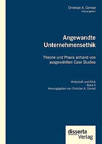 Angewandte Unternehmensethik. Theorie und Praxis anhand von ausgewählten Case Studies