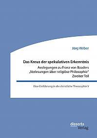 """Das Kreuz der spekulativen Erkenntnis. Auslegungen zu Franz von Baaders """"Vorlesungen über religiöse Philosophie"""". Zweiter Teil"""