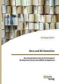 Nero und die Deutschen. Der römische Kaiser Nero als ,Erinnerungsort' der deutschen Literatur von 1800 bis zur Gegenwart