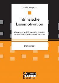 Intrinsische Lesemotivation. Wirkungen und Einsatzmöglichkeiten von bibliotherapeutischen Aktivitäten