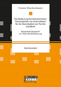 Die Bedeutung familienorientierter Personalpolitik von Unternehmen für die Vereinbarkeit von Familie und Beruf. Beispielhaft dargestellt am Thema Kinderbetreuung