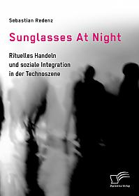 Sunglasses At Night. Rituelles Handeln und soziale Integration in der Technoszene