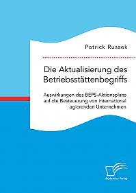 Die Aktualisierung des Betriebsstättenbegriffs. Auswirkungen des BEPS-Aktionsplans auf die Besteuerung von international agierenden Unternehmen