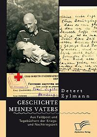 Geschichte meines Vaters. Aus Feldpost und Tagebüchern der Kriegs- und Nachkriegszeit