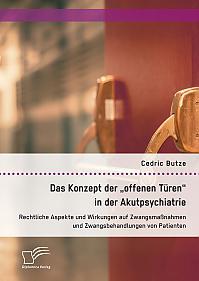 """Das Konzept der """"offenen Türen"""" in der Akutpsychiatrie. Rechtliche Aspekte und Wirkungen auf Zwangsmaßnahmen und Zwangsbehandlungen von Patienten"""