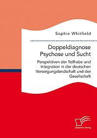 Doppeldiagnose Psychose und Sucht. Perspektiven der Teilhabe und Integration in der deutschen Versorgungslandschaft und der Gesellschaft