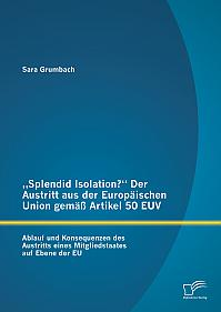 """""""Splendid Isolation?"""" Der Austritt aus der Europäischen Union gemäß Artikel 50 EUV. Ablauf und Konsequenzen des Austritts eines Mitgliedstaates auf Ebene der EU"""