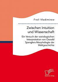 Zwischen Intuition und Wissenschaft. Ein Versuch der soziologischen Interpretation von Oswald Spenglers Morphologie der Weltgeschichte