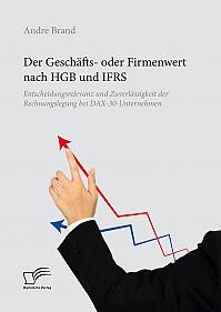 Der Geschäfts- oder Firmenwert nach HGB und IFRS. Entscheidungsrelevanz und Zuverlässigkeit der Rechnungslegung bei DAX-30-Unternehmen