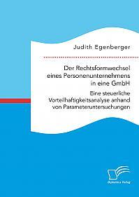 Der Rechtsformwechsel eines Personenunternehmens in eine GmbH. Eine steuerliche Vorteilhaftigkeitsanalyse anhand von Parameteruntersuchungen