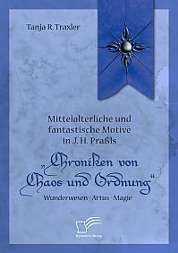 """Mittelalterliche und fantastische Motive in J. H. Praßls """"Chroniken von Chaos und Ordnung"""". Wunderwesen – Artus – Magie"""