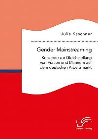 Gender Mainstreaming: Konzepte zur Gleichstellung von Frauen und Männern auf dem deutschen Arbeitsmarkt